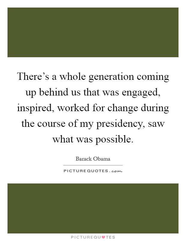 There's a whole generation coming up behind us that was engaged, inspired, worked for change during the course of my presidency, saw what was possible Picture Quote #1