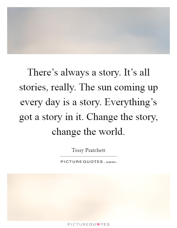 There's always a story. It's all stories, really. The sun coming up every day is a story. Everything's got a story in it. Change the story, change the world Picture Quote #1