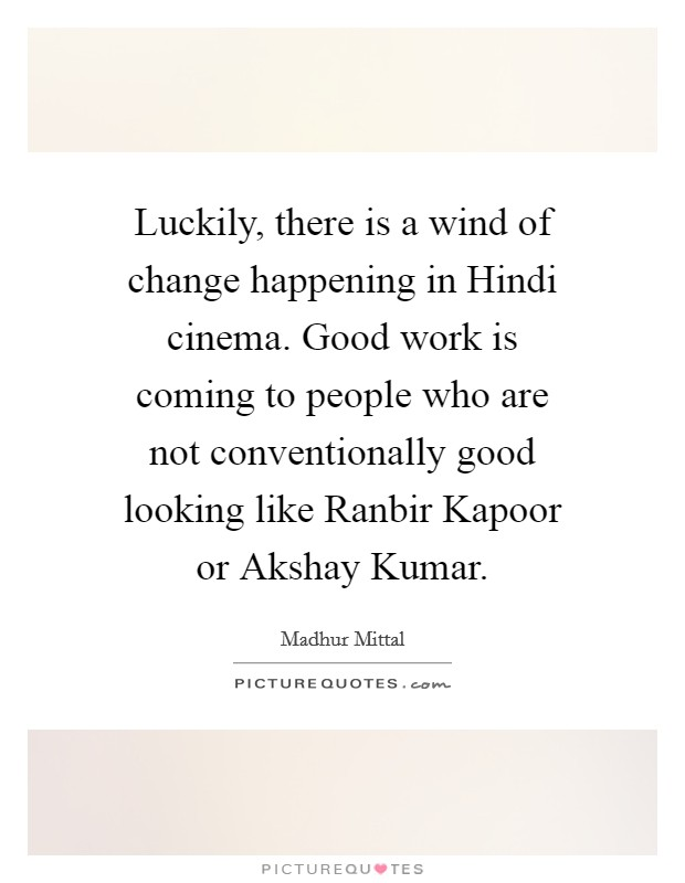 Luckily, there is a wind of change happening in Hindi cinema. Good work is coming to people who are not conventionally good looking like Ranbir Kapoor or Akshay Kumar Picture Quote #1
