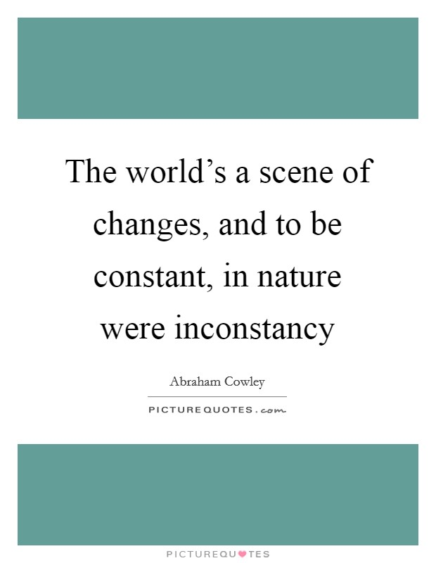 The world's a scene of changes, and to be constant, in nature were inconstancy Picture Quote #1