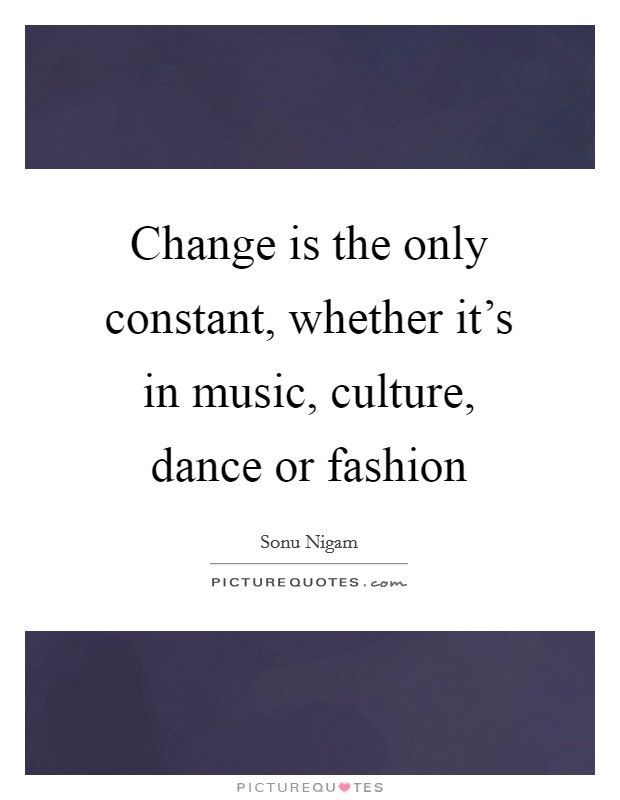 Change is the only constant, whether it's in music, culture, dance or fashion Picture Quote #1