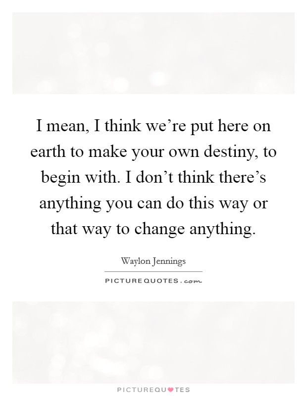 I mean, I think we're put here on earth to make your own destiny, to begin with. I don't think there's anything you can do this way or that way to change anything Picture Quote #1