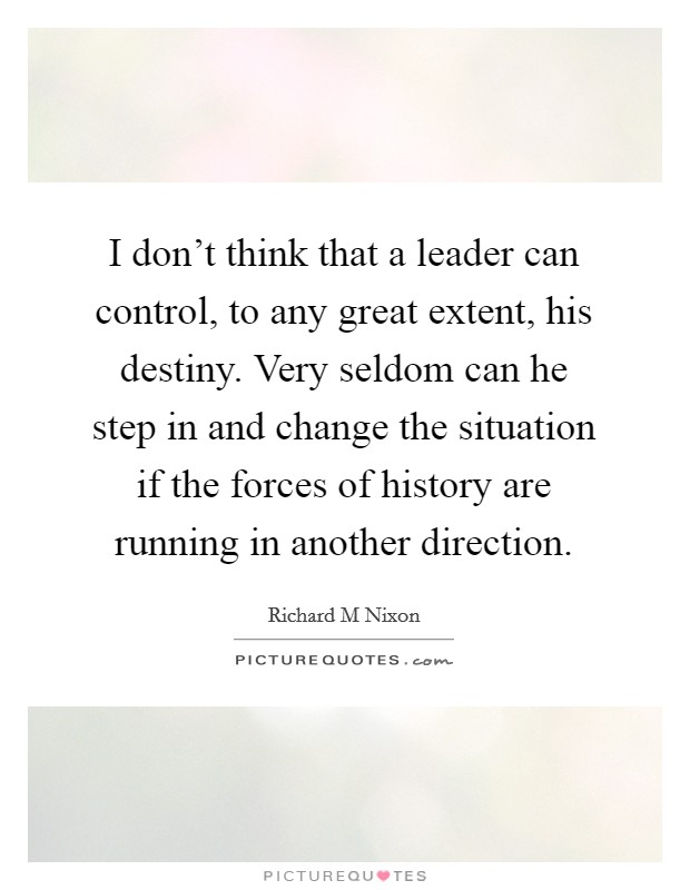 I don't think that a leader can control, to any great extent, his destiny. Very seldom can he step in and change the situation if the forces of history are running in another direction Picture Quote #1