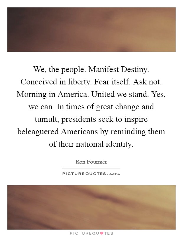 We, the people. Manifest Destiny. Conceived in liberty. Fear itself. Ask not. Morning in America. United we stand. Yes, we can. In times of great change and tumult, presidents seek to inspire beleaguered Americans by reminding them of their national identity Picture Quote #1