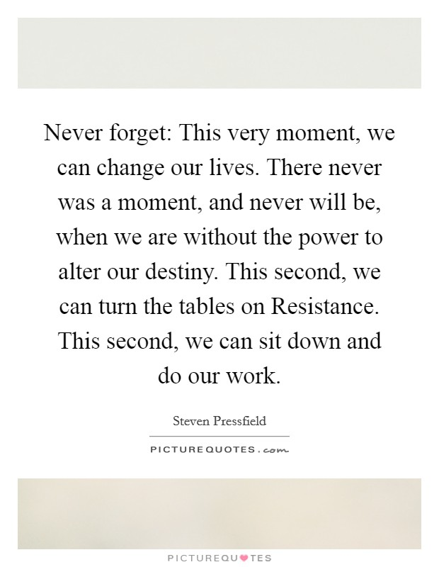 Never forget: This very moment, we can change our lives. There never was a moment, and never will be, when we are without the power to alter our destiny. This second, we can turn the tables on Resistance. This second, we can sit down and do our work Picture Quote #1