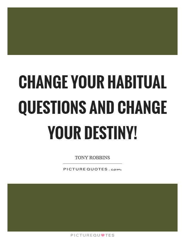 Change your habitual questions and change your destiny! Picture Quote #1