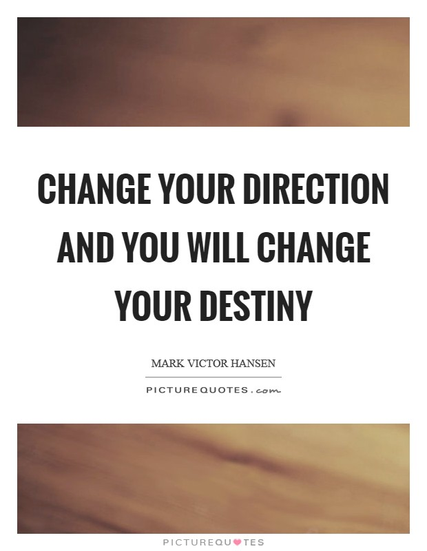 Change your direction and you will change your destiny Picture Quote #1