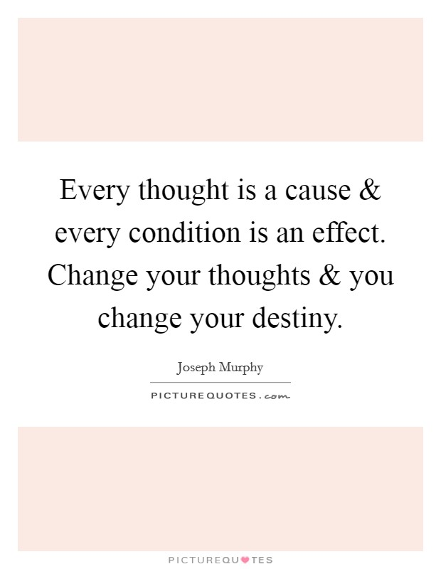 Every thought is a cause and every condition is an effect. Change your thoughts and you change your destiny Picture Quote #1