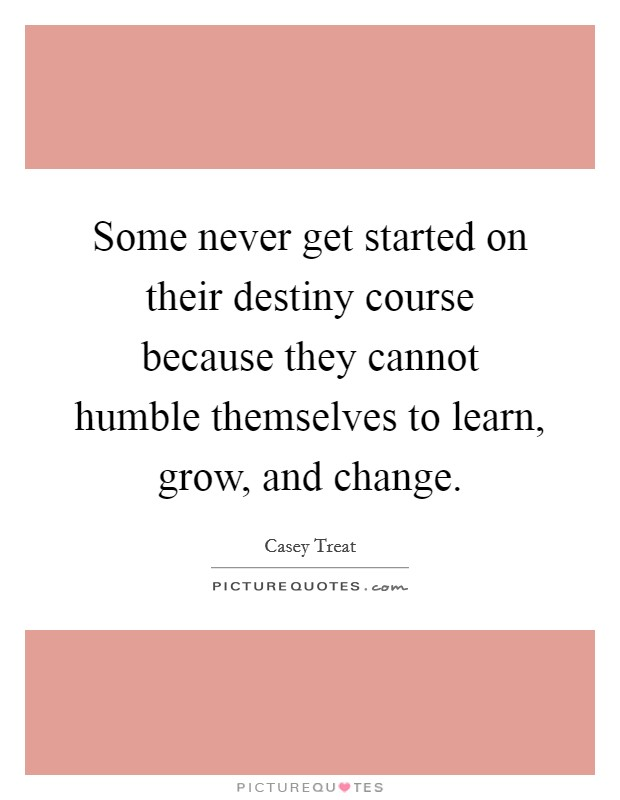 Some never get started on their destiny course because they cannot humble themselves to learn, grow, and change Picture Quote #1