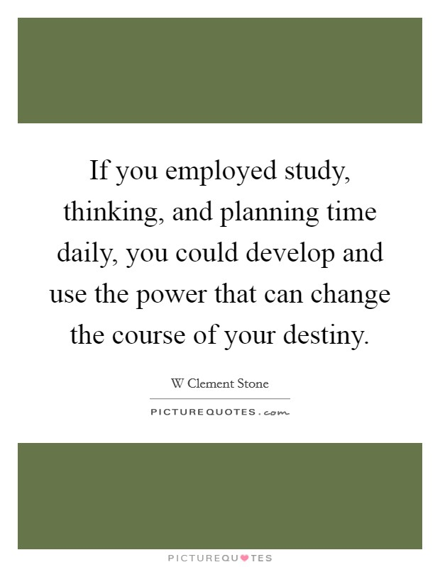 If you employed study, thinking, and planning time daily, you could develop and use the power that can change the course of your destiny Picture Quote #1