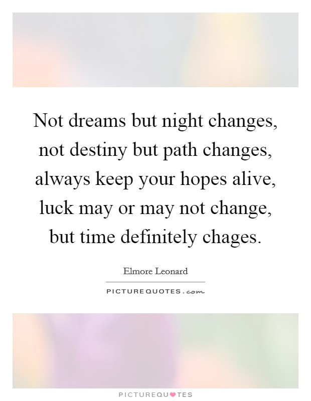 Not dreams but night changes, not destiny but path changes, always keep your hopes alive, luck may or may not change, but time definitely chages Picture Quote #1