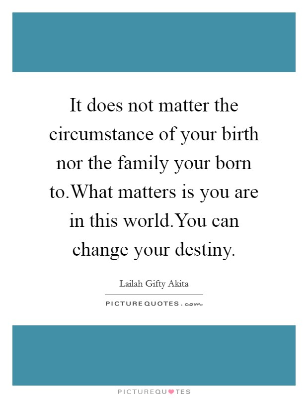 It does not matter the circumstance of your birth nor the family your born to.What matters is you are in this world.You can change your destiny Picture Quote #1