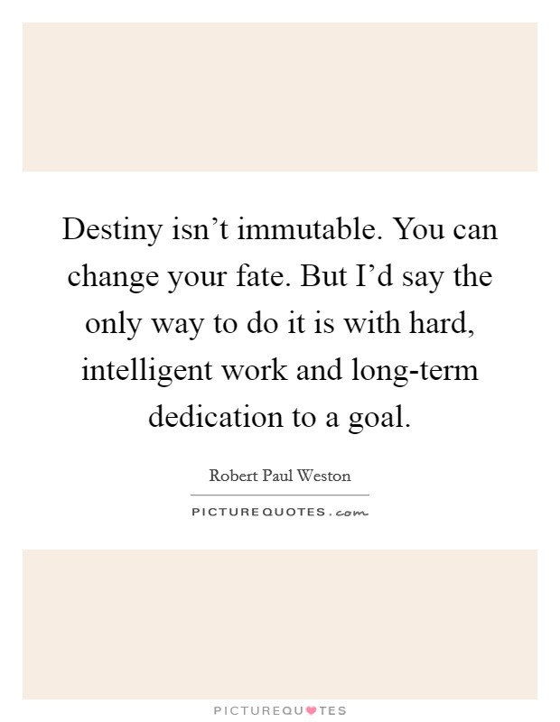 Destiny isn't immutable. You can change your fate. But I'd say the only way to do it is with hard, intelligent work and long-term dedication to a goal Picture Quote #1