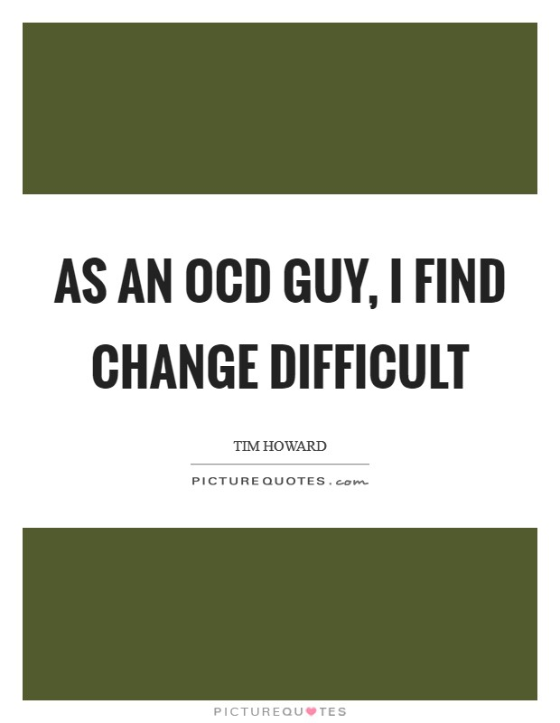 As an OCD guy, I find change difficult Picture Quote #1