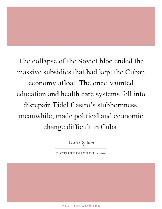 The collapse of the Soviet bloc ended the massive subsidies that had kept the Cuban economy afloat. The once-vaunted education and health care systems fell into disrepair. Fidel Castro's stubbornness, meanwhile, made political and economic change difficult in Cuba Picture Quote #1
