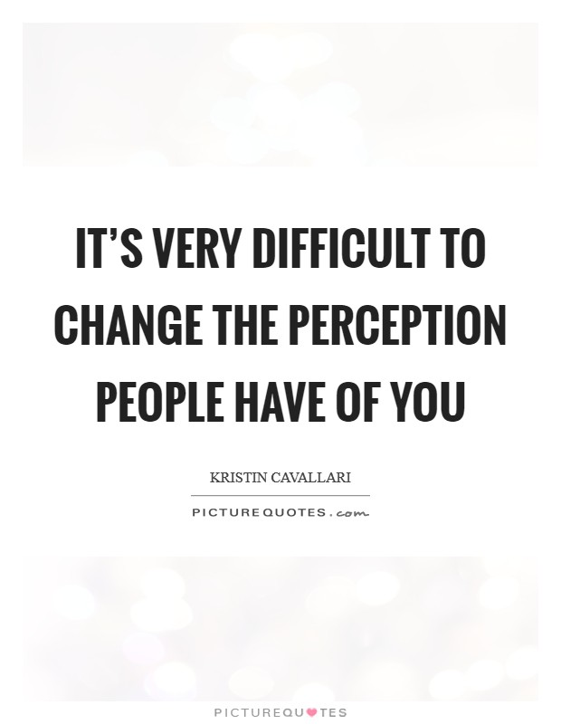 It's very difficult to change the perception people have of you Picture Quote #1