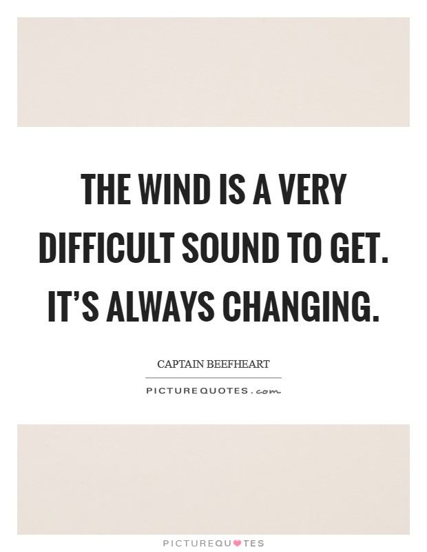 The wind is a very difficult sound to get. It's always changing Picture Quote #1