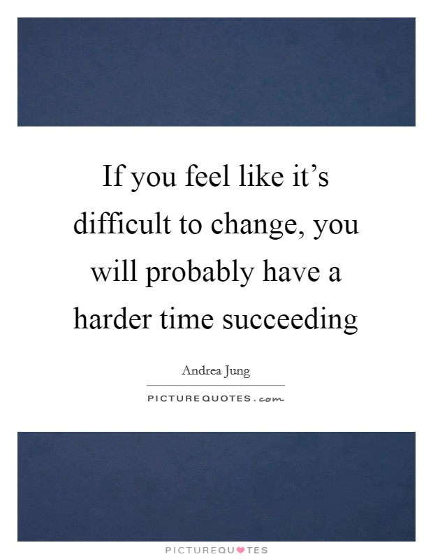 If you feel like it's difficult to change, you will probably have a harder time succeeding Picture Quote #1