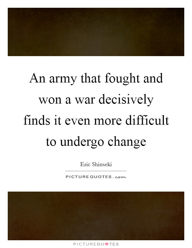 An army that fought and won a war decisively finds it even more difficult to undergo change Picture Quote #1