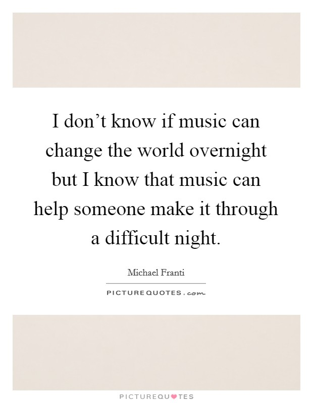 I don't know if music can change the world overnight but I know that music can help someone make it through a difficult night Picture Quote #1