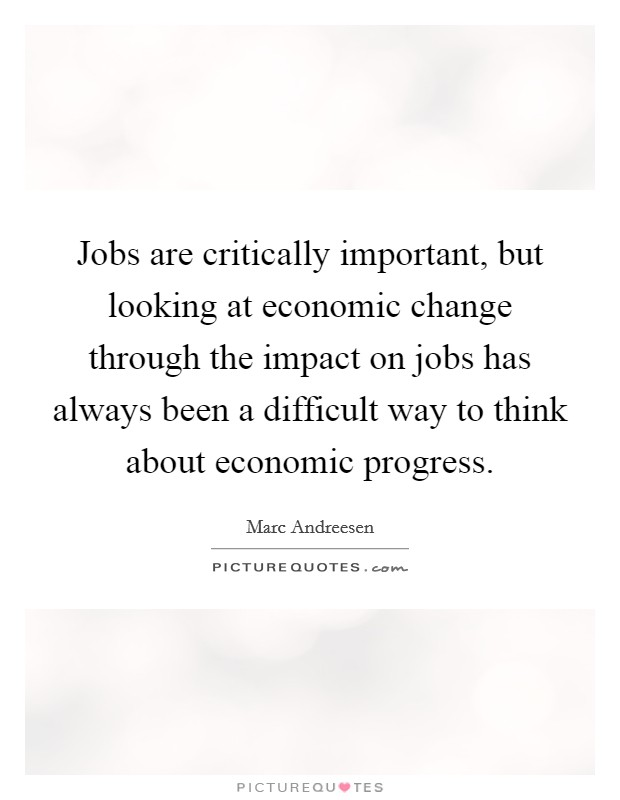 Jobs are critically important, but looking at economic change through the impact on jobs has always been a difficult way to think about economic progress Picture Quote #1