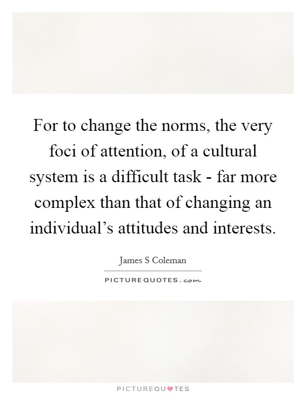 For to change the norms, the very foci of attention, of a cultural system is a difficult task - far more complex than that of changing an individual's attitudes and interests Picture Quote #1