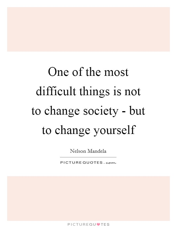 One of the most difficult things is not to change society - but to change yourself Picture Quote #1