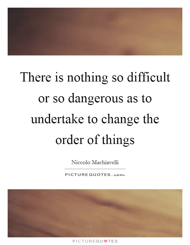 There is nothing so difficult or so dangerous as to undertake to change the order of things Picture Quote #1