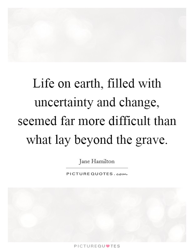 Life on earth, filled with uncertainty and change, seemed far more difficult than what lay beyond the grave Picture Quote #1