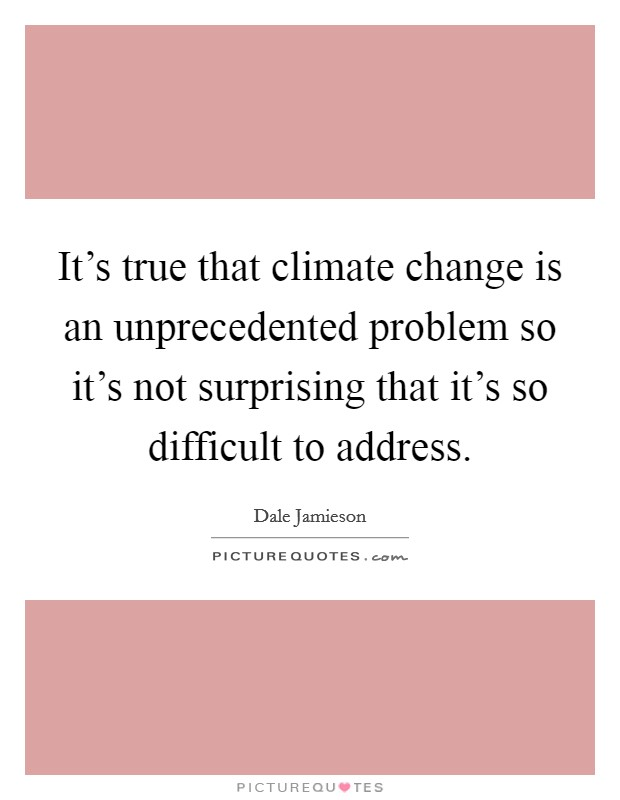 It's true that climate change is an unprecedented problem so it's not surprising that it's so difficult to address Picture Quote #1