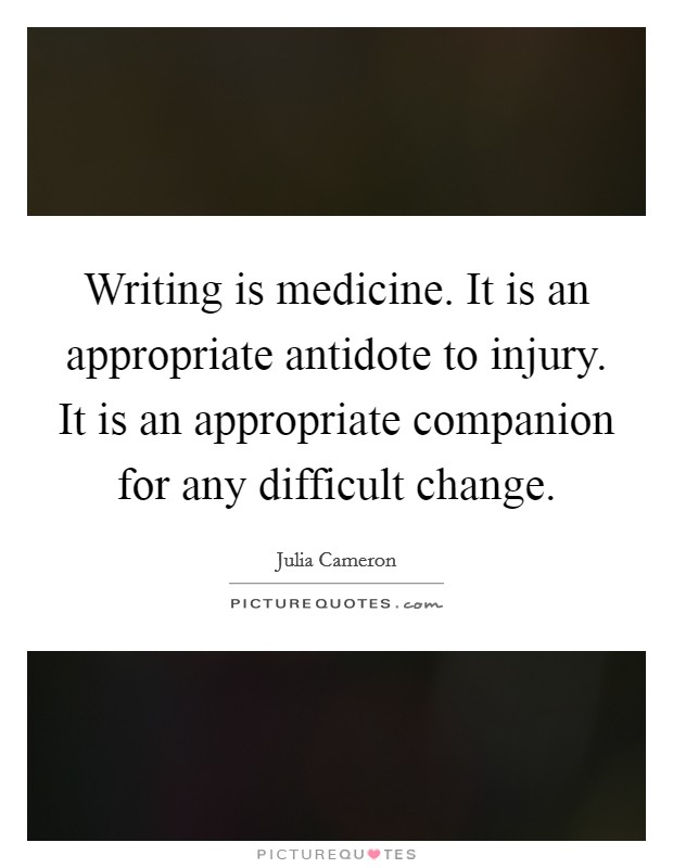 Writing is medicine. It is an appropriate antidote to injury. It is an appropriate companion for any difficult change Picture Quote #1