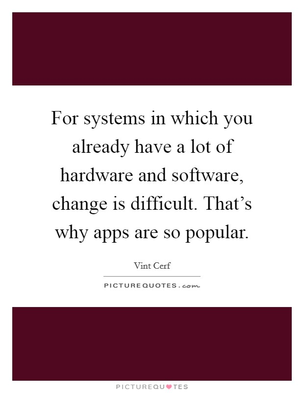 For systems in which you already have a lot of hardware and software, change is difficult. That's why apps are so popular Picture Quote #1