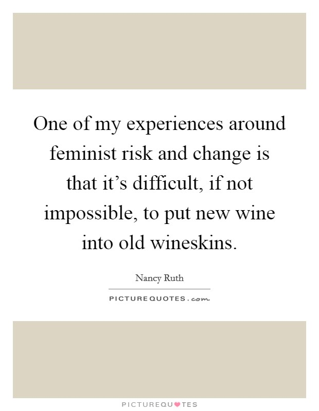 One of my experiences around feminist risk and change is that it's difficult, if not impossible, to put new wine into old wineskins Picture Quote #1