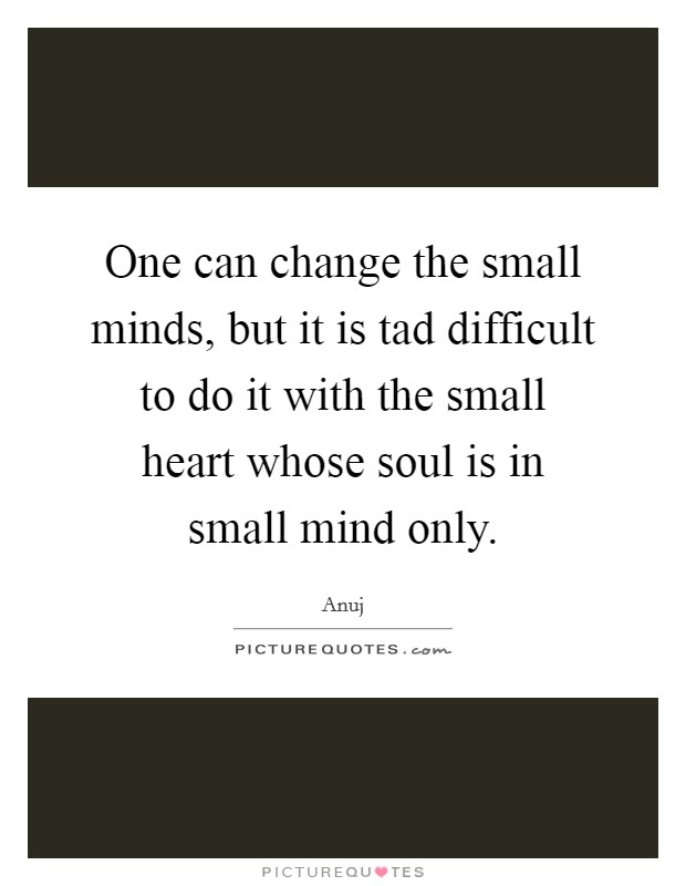 One can change the small minds, but it is tad difficult to do it with the small heart whose soul is in small mind only Picture Quote #1