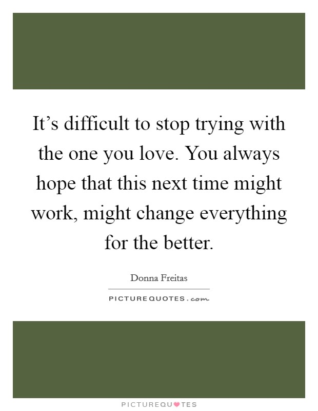 It's difficult to stop trying with the one you love. You always hope that this next time might work, might change everything for the better Picture Quote #1