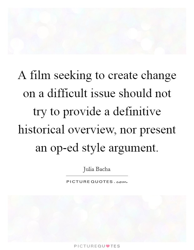 A film seeking to create change on a difficult issue should not try to provide a definitive historical overview, nor present an op-ed style argument Picture Quote #1