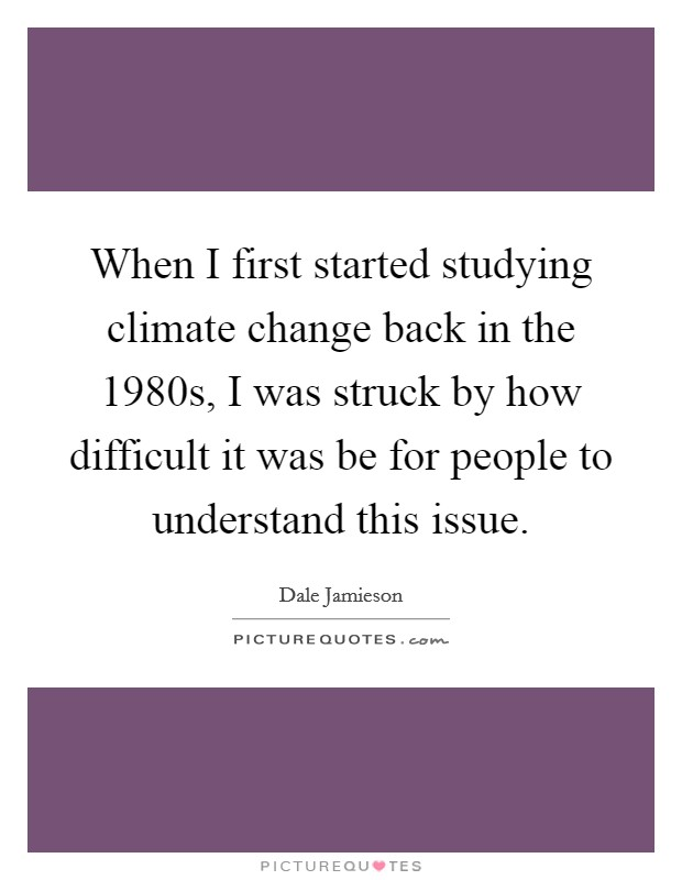 When I first started studying climate change back in the 1980s, I was struck by how difficult it was be for people to understand this issue Picture Quote #1