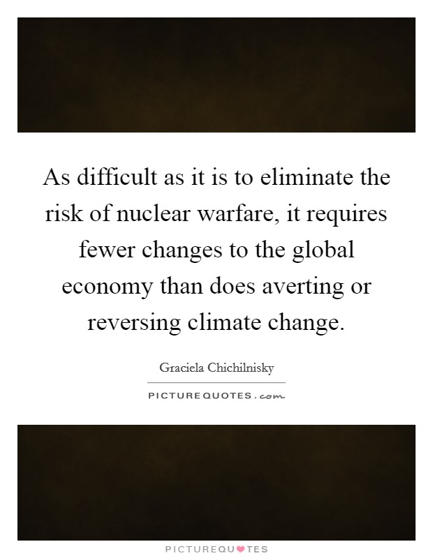 As difficult as it is to eliminate the risk of nuclear warfare, it requires fewer changes to the global economy than does averting or reversing climate change Picture Quote #1
