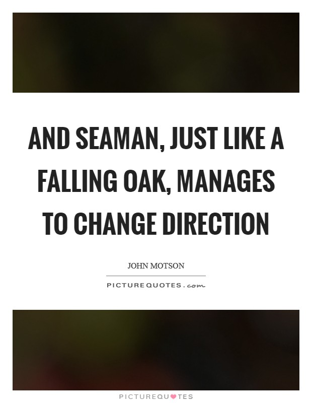 And Seaman, just like a falling oak, manages to change direction Picture Quote #1