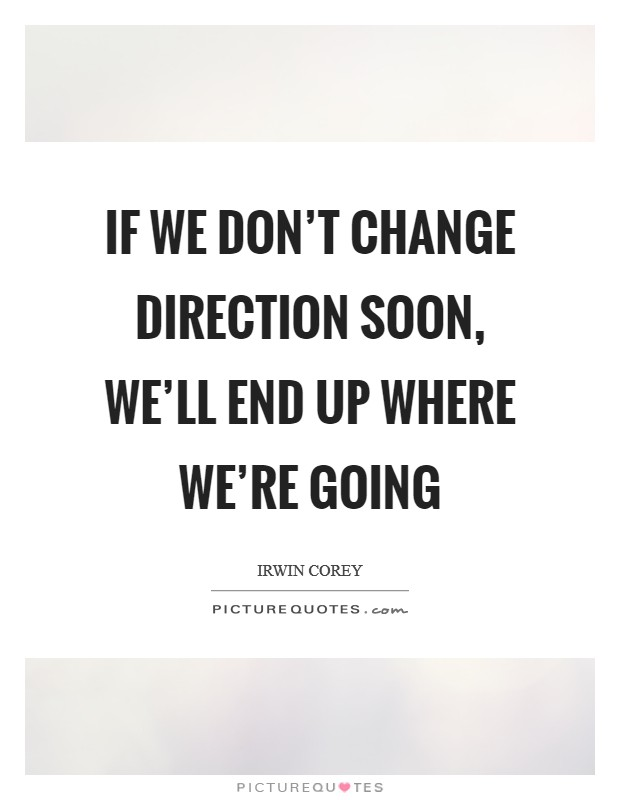If we don't change direction soon, we'll end up where we're going Picture Quote #1
