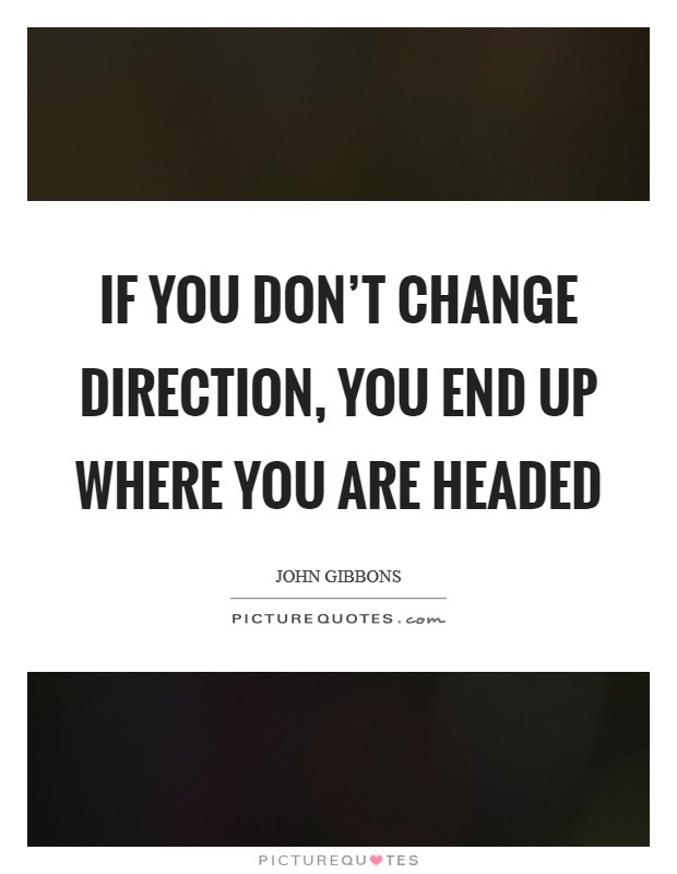 If you don't change direction, you end up where you are headed Picture Quote #1