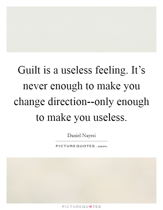 Guilt is a useless feeling. It's never enough to make you change direction--only enough to make you useless Picture Quote #1