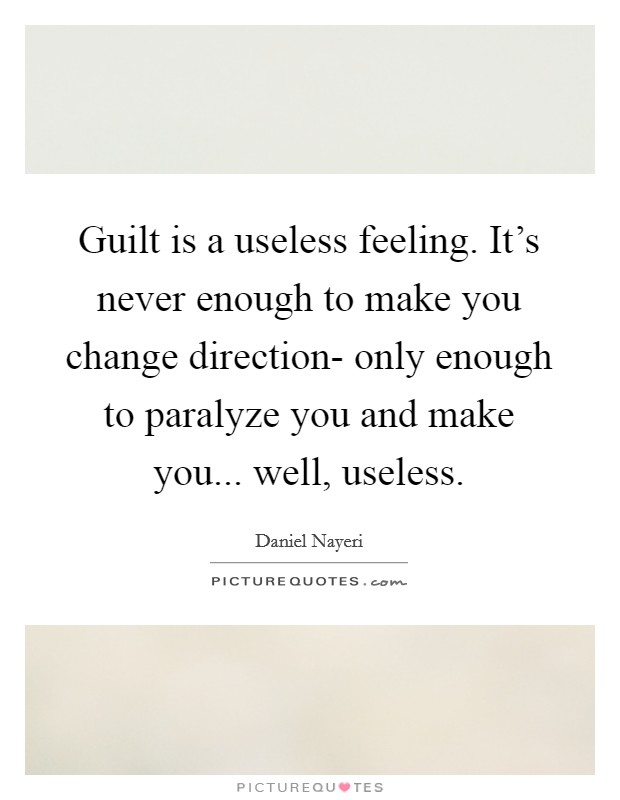 Guilt is a useless feeling. It's never enough to make you change direction- only enough to paralyze you and make you... well, useless Picture Quote #1
