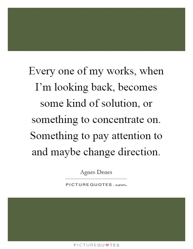 Every one of my works, when I'm looking back, becomes some kind of solution, or something to concentrate on. Something to pay attention to and maybe change direction Picture Quote #1