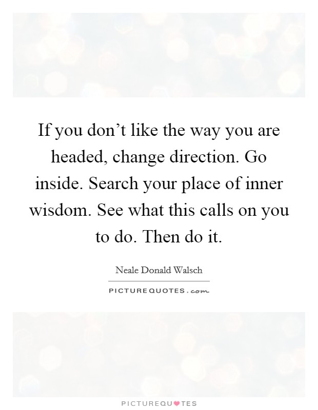 If you don't like the way you are headed, change direction. Go inside. Search your place of inner wisdom. See what this calls on you to do. Then do it Picture Quote #1