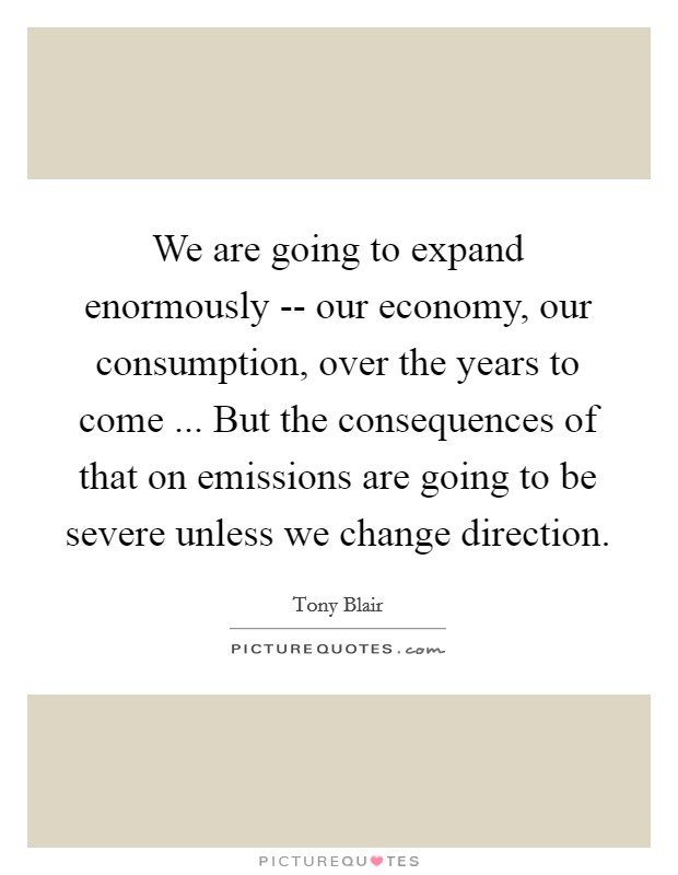 We are going to expand enormously -- our economy, our consumption, over the years to come ... But the consequences of that on emissions are going to be severe unless we change direction Picture Quote #1