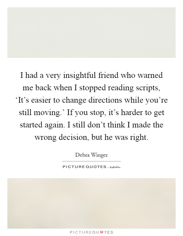 I had a very insightful friend who warned me back when I stopped reading scripts, 'It's easier to change directions while you're still moving.' If you stop, it's harder to get started again. I still don't think I made the wrong decision, but he was right Picture Quote #1
