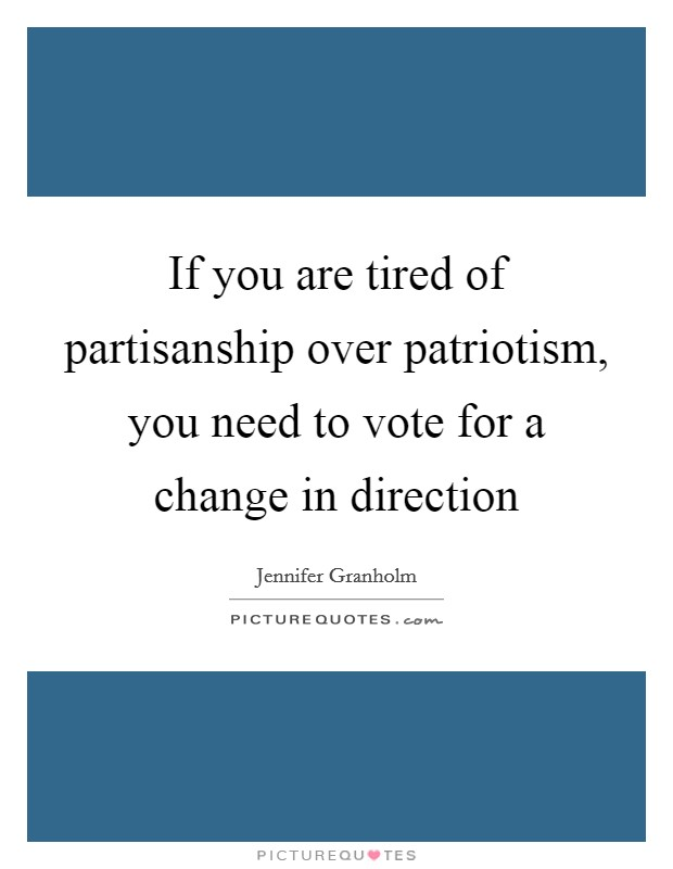 If you are tired of partisanship over patriotism, you need to vote for a change in direction Picture Quote #1