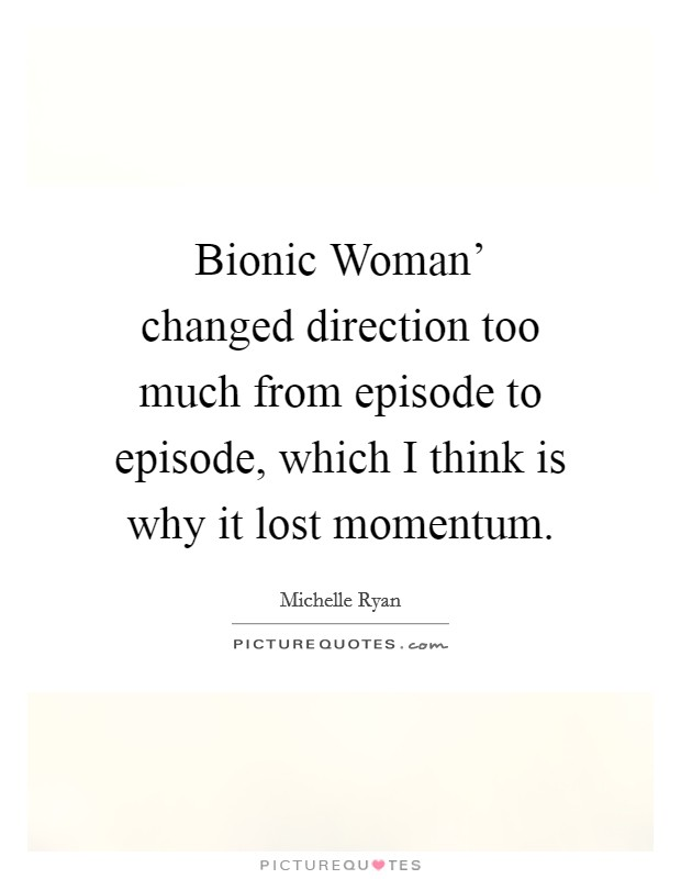 Bionic Woman' changed direction too much from episode to episode, which I think is why it lost momentum Picture Quote #1