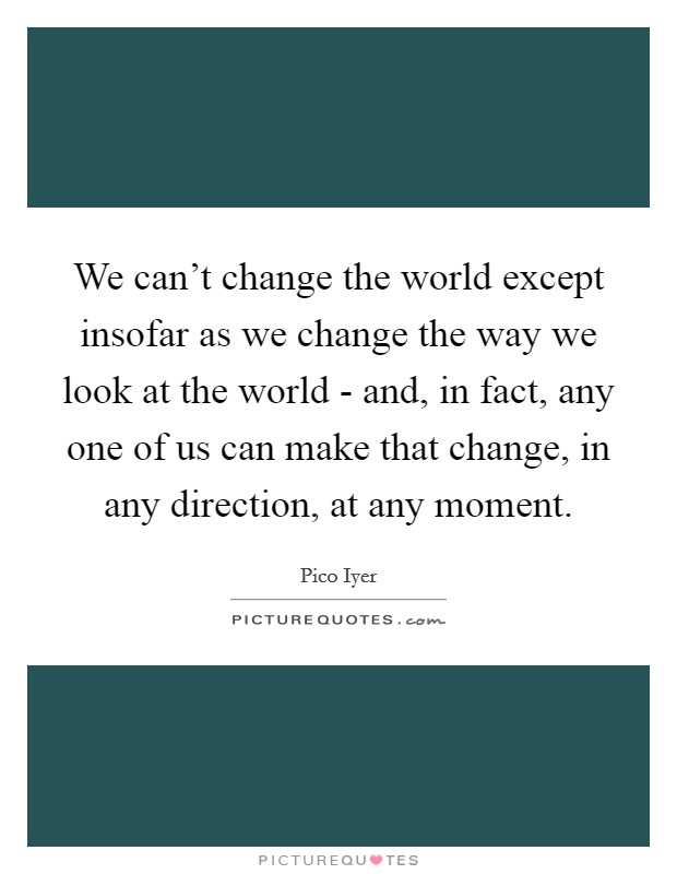 We can't change the world except insofar as we change the way we look at the world - and, in fact, any one of us can make that change, in any direction, at any moment Picture Quote #1